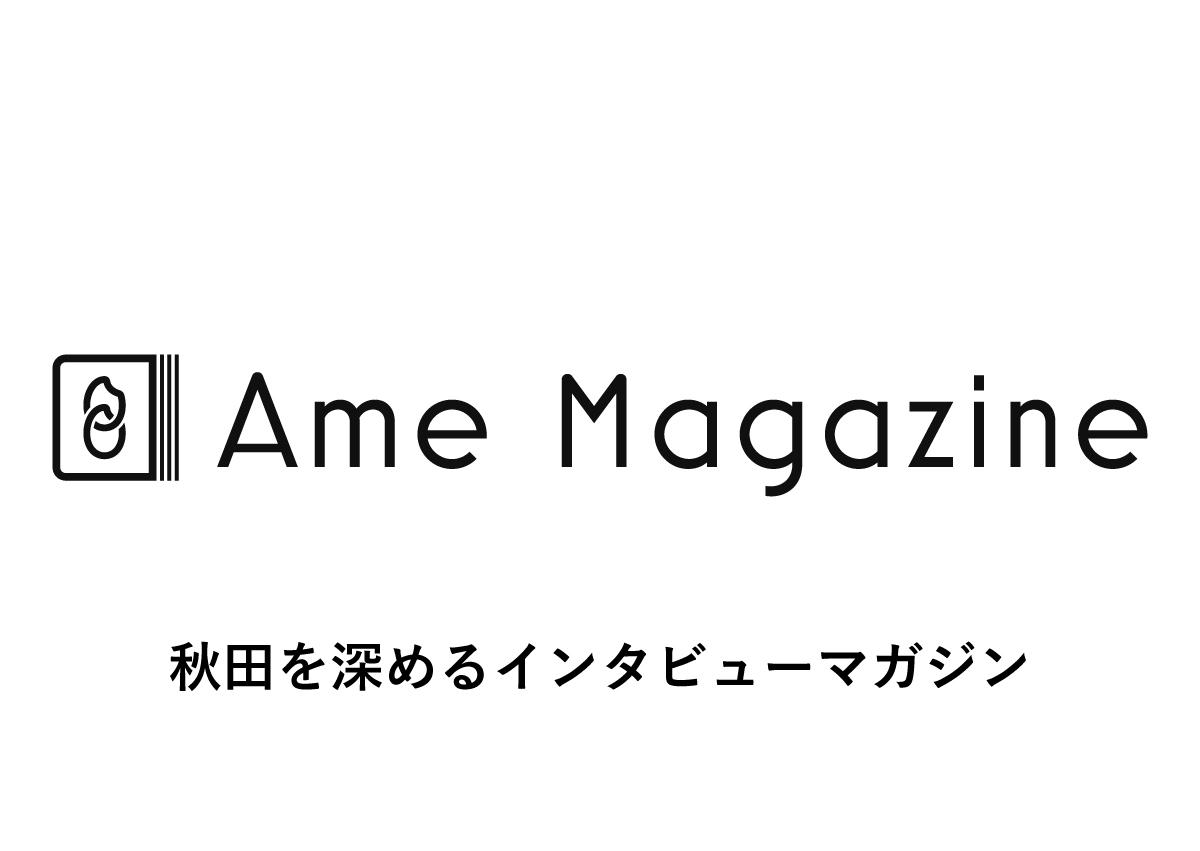 Ame Magazine〜秋田を深めるインタビューマガジン〜